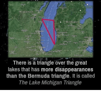 Bermuda Triangle, Memes, and Bermuda: Green Bay  Wisconsin  o Michigan  Grand Rapids  Kentwood Lansing  Rockford  ago  Naper  Elkhart  There is a triangle over the great  lakes that has more disappearances  than the Bermuda triangle. It is called  The Lake Michigan Triangle https://t.co/9PtApj57xG