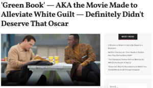 Black Panther, BlacKkKlansman, Roman, and Bohemian Rhapsody. This years' Oscar nominations for best pictures were full of diversity and inclusivity. But to everyone's surprise, Green Book, aka the big white savior movie, took home the highly coveted award.Read it here: Green Book'-AKA the Movie Made to  Alleviate White Guilt - Definitely Didn't  Deserve That Oscar  MOST READ  5 Women on What It's Like to Be Raped by a  Boyfriend  Netflix's'One Day at a Time' Needs to Rethink  How They Portray Elena ASAP  The Champions' Anders Holm on Meeting His  Wife Emma Nesper at Age 12  Grown-ish': Why It's Revolutionary to Watch Yara  Shahidi Merely Scroll Through Instagram  Search Black Panther, BlacKkKlansman, Roman, and Bohemian Rhapsody. This years' Oscar nominations for best pictures were full of diversity and inclusivity. But to everyone's surprise, Green Book, aka the big white savior movie, took home the highly coveted award.Read it here
