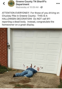 A good halloween decoration: Greene County TN Sheriff's  Department  Wednesday at 10:29 AM S  ATTENTION EVERYONE!!! For those of you driving on  Chuckey Pike in Greene County: THIS IS A  HALLOWEEN DECORATION! Do NOT call 911  reporting a dead body. Instead, congratulate the  homeowner on a great display. A good halloween decoration