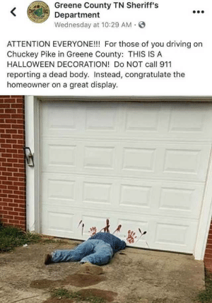 A good halloween decoration via /r/funny https://ift.tt/2Q1I07l: Greene County TN Sheriff's  Department  Wednesday at 10:29 AM S  ATTENTION EVERYONE!!! For those of you driving on  Chuckey Pike in Greene County: THIS IS A  HALLOWEEN DECORATION! Do NOT call 911  reporting a dead body. Instead, congratulate the  homeowner on a great display. A good halloween decoration via /r/funny https://ift.tt/2Q1I07l