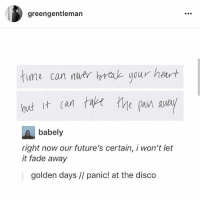 Memes, Heart, and Panic at the Disco: greengentleman  time can nhrtk your heart  babely  right now our future's certain, i won't let  it fade away  golden days // panic! at the disco Golden daaaayyyyys