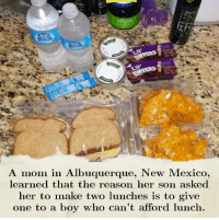 "Hungry, Instagram, and Memes: GREENS  A mom in Albuquerque, New Mexico,  learned that the reason her son asked  her to make two lunches is to give  one to a boy who can't afford lunch. Since the beginning of the school year, Josette Duran of Albuquerque, New Mexico, has been making her son Dylan two lunches for school every day. When she asked if this was because he was still hungry, Dylan replied, ""It's for this boy. He only eats a fruit cup for lunch, can you make him lunch too? I don't think he has lunch money."" Since then Duran has worked with the volleyball team she coaches to raise more than $400 to help pay off all past due accounts for all the kids at Dylan's school who need lunch. Cred: @News on Instagram"