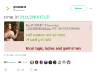 greentext  @rgreentext  Follow  r/me irl ift.tt/2NUHSUD  No.47128547 15 hours ago  1532308180068.ipg JPG 135.3 KiB 500x386  >all women are whores  >I cant get laid  Incel logic, ladies and gentlemen  1:13 AM-29 Jul 2018  18 Retweets 148 Likes  t 18  148