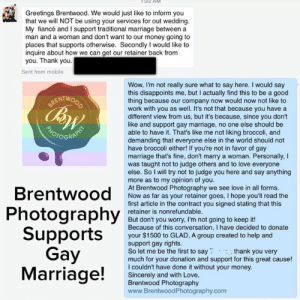 Fucking, Love, and Marriage: Greetings Brentwood. We would just like to inform you  that we will NOT be using your services for out wedding  My fiancé and I support traditional marriage between a  man and a woman and don't want to our money going to  places that supports otherwise. Secondly I would like to  inquire about how we can get our retainer back from  you. Thank you  Sent from mobile  Wow, I'm not really sure what to say here. I would say  this disappoints me, but I actually find this to be a good  thing because our company now would now not like to  work with you as well. It's not that because you have a  different view from us, but it's because, since you don't  like and support gay marriage, no one else should be  able to have it. That's like me not liking broccoli, and  demanding that everyone else in the world should not  have broccoli either! If you're not in favor of gay  marriage that's fine, don't marry a woman. Personally, I  was taught not to judge others and to love everyone  else. So I will try not to judge you here and say anything  more as to my opinion of you.  At Brentwood Photography we see love in all forms.  Now as far as your retainer goes, I hope you'll read the  first article in the contract you signed stating that this  retainer is nonrefundable.  But don't you worry, I'm not going to keep it!  Because of this conversation, I have decided to donate  your $1500 to GLAD, A group created to help and  support gay rights.  So let me be the first to say thank you very  much for your donation and support for this great cause!  I couldn't have done it without your money.  Sincerely and with Love,  Brentwood Photography  www.BrentwoodPhotography.com  RENTWO  CB  OGR  Brentwood  Photography  Supports  Gay  Marriage! crestren:  beardset:  fucking destroyed  get rekt