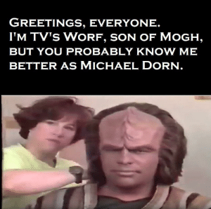 Beard, Star Trek, and Michael: GREETINGS, EVERYONE.  I'M TV's WORF, SON OF MOGH,  BUT YOU PROBABLY KNOW ME  BETTER As MICHAEL DORN. I don't even recognize him without the beard