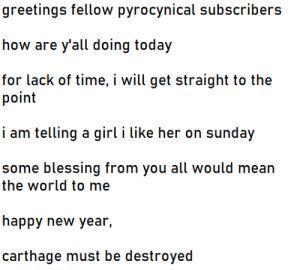 less than 3 days wish me luck: greetings fellow pyrocynical subscribers  how are y'all doing today  for lack of time, i will get straight to the  point  i am telling a girl i like her on sunday  some blessing from you all would mean  the world to me  happy new year,  carthage must be destroyed less than 3 days wish me luck