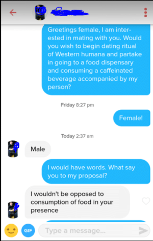 Holy shit this worked.: Greetings female, I am inter-  ested in mating with you. Would  you wish to begin dating ritual  of Western humana and partake  in going to a food dispensary  and consuming a caffeinated  beverage accompanied by my  person?  Friday 8:27 pm  Female!  Today 2:37 am  Male  I would have words. What say  you to my proposal?  I wouldn't be opposed to  consumption of food in your  presence  GIF  Type a message Holy shit this worked.