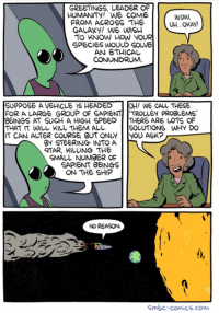SMBC Comics: GREETINGS, LEADER OF  HUMANITY! WE COME  WOW,  FROM ACROSS THE  GALAXY! WE WISH  TO KNOW HOW  YOUR  SPECIES WOULD SOWE  AN ETHICAL  CONUNDRUM  SUPPOSE A VEHICLE IS HEADED  OH! WE CALL THESE  FOR A LARGE GROUP OF SAPIE  TROLLEY PROBLEMS  BEINGS AT SUCH A HIGH SPEED  THERE ARE LOTS OF  THAT WLL KILL THEM ALL.  SOLUTIONS. WHY DO  IT CAN ALTER COURSE BUT ONLY YOU ASK?  BY STEERING INTO A  STAR, KILLING THE  SMALL NUMBER OF  SAPIENT BEINGS  ON THE SHIP  NO REASON  Smbc-comics.com. SMBC Comics