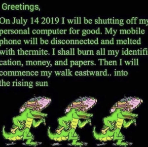 Money, Phone, and Computer: Greetings,  On July 14 2019 I will be shutting off my  personal computer for good. My mobile  phone will be disconnected and melted  with thermite. I shall burn all my identifi  cation, money, and papers. Then I will  commence my walk eastward... into  the rising sun me_irl