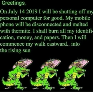 Money, Phone, and Computer: Greetings,  On July 14 2019 I will be shutting off my  personal computer for good. My mobile  phone will be disconnected and melted  with thermite. I shall burn all my identifi-  cation, money, and papers. Then I will  commence my walk eastward.. into  the rising sun me🐸irl