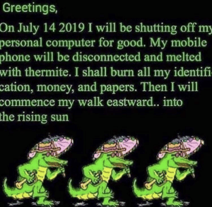 Money, Phone, and Reddit: Greetings,  On July 14 2019 I will be shutting off my  personal computer for good. My mobile  phone will be disconnected and melted  with thermite. I shall burn all my identifi  cation, money, and papers. Then I will  commence my walk eastward.. into  the rising sun The time has come