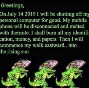 Money, Phone, and Computer: Greetings,  On July 14 2019 I will be shutting off my  personal computer for good. My mobile  phone will be disconnected and melted  with thermite. I shall burn all my identifi  cation, money, and papers. Then I will  commence my walk eastward.. into  the rising sun It begins