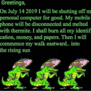 Money, Phone, and Computer: Greetings,  On July 14 2019 I will be shutting off m  personal computer for good. My mobile  phone will be disconnected and melted  with thermite. I shall burn all my identif  cation, money, and papers. Then I will  commence my walk eastward. into  the rising sun I will see you on the sun, comrades.