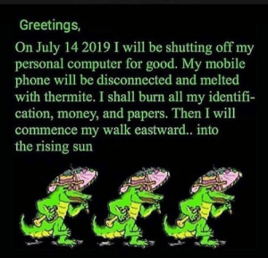 Money, Phone, and Computer: Greetings,  On July 14 2019 I will be shutting off my  personal computer for good. My mobile  phone will be disconnected and melted  with thermite. I shall burn all my identifi-  cation, money, and papers. Then I will  commence my walk eastward... into  the rising sun  fff July 14th 2019