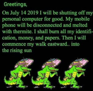 Money, Phone, and Computer: Greetings,  On July 14 2019 I will be shutting off my  personal computer for good. My mobile  phone will be disconnected and melted  with thermite. I shall burn all my identifi-  cation, money, and papers. Then I will  commence my walk eastward... into  the rising sun me irl