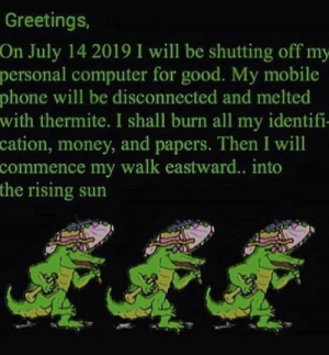 Money, Phone, and Computer: Greetings,  On July 14 2019 I will be shutting off my-  personal computer for good. My mobile  phone will be disconnected and melted  with thermite. I shall burn all my identifi-  cation, money, and papers. Then I will  commence my walk eastward.. into  the rising sun me_irl