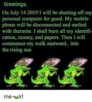 Money, Phone, and Computer: Greetings,  On July 14 2019 I will be shutting off my  personal computer for good. My mobile  phone will be disconnected and melted  with thermite. I shall burn all my identifi-  cation, money, and papers. Then I will  commence my walk eastward... into  the rising sun  mewirl Me🐊irl