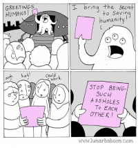 New comic about saving humanity... www.lunarbaboon.com: GREETINGS  ooh. huh!  could  Wor  I bring  the Secret  to Savin  human  STOP BEING  SUCH  A SS HOLES  To EACH  OTHER!  www.lunar baboon com New comic about saving humanity... www.lunarbaboon.com