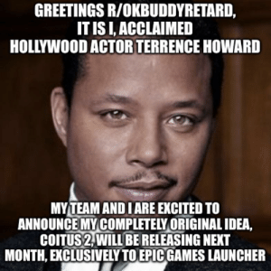 Wow! Acclaimed Hollywood actor Terrence Howard is releasing Coitus 2!: GREETINGS R/OKBUDDYRETARD,  IT IS I, ACCLAIMED  HOLLYWOOD ACTOR TERRENCE HOWARD  MYTEAM AND I ARE EXCITED TO  ANNOUNCE MY COMPLETELY ORIGINAL IDEA,  COITUS 2,WILL BE RELEASING NEXT  MONTH, EXCLUSIVELY TO EPIC GAMES LAUNCHER Wow! Acclaimed Hollywood actor Terrence Howard is releasing Coitus 2!