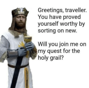 Would you like to join me on this holy quest?: Greetings, traveller.  You have proved  yourself worthy by  sorting on new.  Will you join me on  my quest for the  holy grail? Would you like to join me on this holy quest?