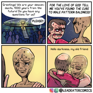 Is such a thing even possible? [OC]: Greetings! We are your descen-  dants, 1000 years from the  future! Do you have any  questions for us?  FOR THE LOVE OF GOD TELL  ME YOU'VE FOUND THE CURE  TO MALE PATTERN BALDNESS!  PLEASE!!  Hello darkness, my old friend  @LEADEATERCOMICS Is such a thing even possible? [OC]