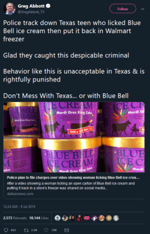 Candy, Police, and Social Media: Greg Abbott  @GregAbbott_TX  Follow  Police track down Texas teen who licked Blue  Bell ice cream then put it back in Walmart  freezer  Glad they caught this despicable criminal  Behavior like this is unacceptable in Texas & is  rightfully punished  Don't Mess With Texas... or with Blue Bell  E CREAM  CE CR  SLUE BELE  CE CREAM  Mardi G  Cloean  Candy Seriete  Netaral d  Mardi Gras King Cake  Cnaumon loe Cram vi  Conds Sprakl and a Cr  Natoral and Aificial  n en  As  Mardi Gres King Coke  1/2 6el 00  Still a 1/2 Gal (22  BLUE  CE C  BLUE BEL  CE CREAM  Mardi  ake  Mardi Gras King Cake  Police plan to file charges over video showing woman licking Blue Bell ice crea...  After a video showing a woman  putting it back in a store's freezer was shared on social media...  licking  an open carton of Blue Bell ice cream and  dallasnews.com  12:24 AM -8 Jul 2019  2,573 Retweets 10,144 Likes  t2.6K  843  10K paxamericana: in 2015, blue bell knowingly sold listeria-tainted ice cream, which resulted in ten hospitalizations and three deaths, but this teenager is going to face more criminal punishment than the entire company combined.