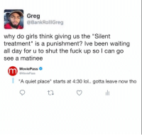 """Tag someone who needs @moviepass: Greg  @BankRollGreg  why do girls think giving us the """"Silent  treatment"""" is a punishment? lve been waiting  all day for u to shut the fuck up so l can go  see a matinee  MoviePass  @MoviePass  """"A quiet place"""" starts at 4:30 lol.. gotta leave now tho Tag someone who needs @moviepass"""