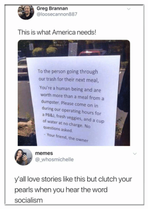Socialism: Greg Brannan  @loosecannon887  This is what America needs!  To the person going through  our trash for their next meal,  You're a human being and are  worth more than a meal from a  dumpster. Please come on in  during our operating hours for  a PB&J, fresh veggies, and a cup  of water at no charge. No  questions asked.  Your friend, the owner  memes  @_whosmichelle  y'all love stories like this but clutch your  pearls when you hear the word  socialism Socialism