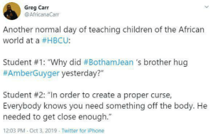 "Everybody Knows: Greg Carr  @AfricanaCarr  Another normal day of teaching children of the African  world at a #HBCU:  Student #1: ""Why did #BothamJean 's brother hug  #AmberGuyger yesterday?""  Student #2: ""In order to create a proper curse,  Everybody knows you need something off the body. He  needed to get close enough.""  12:03 PM Oct 3, 2019 Twitter for iPhone"