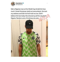 World Cup, Mail, and Nigeria: Greg Dybec  @GregDybec  Met a Nigerian man at the World Cup & told him how  muchI loved this jersey (sold out everywhere). He took  my address and told me he'd mail me one. Didn't  believe him but today this showed up all the way from  Nigeria. Random acts of kindness do exist  W. Humans being bros
