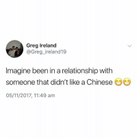 It's a no from me😩 @thehumourfeed always has the best tweets: Greg Ireland  @Greg_ireland19  Imagine been in a relationship with  someone that didn't like a Chinese  05/11/2017, 11:49 am It's a no from me😩 @thehumourfeed always has the best tweets