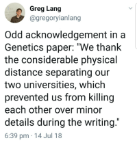 "fatpikachupics:  sunlit-capybara:  saxifraga-x-urbium: This is all forms of collaboration  This is the most honest comment I've ever seen  : Greg Lang  @gregoryianlang  Odd acknowledgement in a  Genetics paper: ""We thank  the considerable physical  distance separating our  two universities, which  prevented us from killing  each other over minor  details during the writing.  6:39 pm 14 Jul 18 fatpikachupics:  sunlit-capybara:  saxifraga-x-urbium: This is all forms of collaboration  This is the most honest comment I've ever seen"