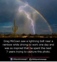 Driving, Memes, and Saw: Greg McCown saw a lightning bolt near a  rainbow while driving to work one day and  was so inspired that he spent the next  7 years trying to capture this photo.  団  /d.dyouknowpagel。@didyouknowpage