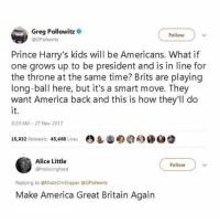 America, Lol, and Memes: Greg Pollowitz  Follow  @GPollowitz  Prince Harry's kids will be Americans. What if  one grows up to be president and is in line for  the throne at the same time? Brits are playing  long-ball here, but it's a smart move. They  want America back and this is how they'll do  it.  3:23 AM 27 Nov 2017  15.932 Retweets 45,468 Lies O  О  Alice Little  @frolickingfood  Follow  Replying to @MadsChrSkipper @GPollowitz  Make America Great Britain Again lol 😂