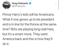 America, Prince, and Kids: Greg Pollowitz *  @GPollowitz  Prince Harry's kids will be Americans.  What if one grows up to be president  and is in line for the throne at the same  time? Brits are playing long-ball here,  but it's a smart move. They want  America back and this is how they'll  do it