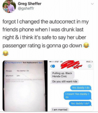 Autocorrect, Drunk, and Friends: Greg Sheffer  @gsheffr  forgot I changed the autocorrect in my  friends phone when l was drunk last  night & i think it's safe to say her uber  passenger rating is gonna go down  00 AT&T LTE  9% D  K Text Replacement Text Replacement Save  Phrase Yes daddy I do  Shortcut yes  Create a shortcut that will automatically epand into the  Pulling up. Black  Honda Civic  Do you still want ride  word or phrase as yoo type  Yes daddy I do  I meant Yes daddy I  de  Yes daddy I do*  I am married I need to figure out how to do this