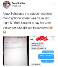Autocorrect, Drunk, and Friends: Greg Sheffer  @gsheffr  forgot l changed the autocorrect in my  friends phone when l was drunk last  night & i think it's safe to say her uber  passenger rating is gonna go down  K Text Replacement Text Replacement Save  000 AT&T LTE  9% O  Phrase Yes daddy do  Shortcut yes  Create a shortcut that will automatically expand into the  Pulling up. Black  Honda Civic  word or phrase as you type  Do you still want ride  Yes daddy I do  l meant Yes daddyl  Yes daddy I do*  do  I am married (@gsheffr)