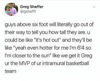 """Basketball, Be Like, and Funny: Greg Sheffer  @gsheffr  guys above six foot will literally go out of  their way to tell you how tall they are. u  could be like """"it's hot out"""" and they'll be  like """"yeah even hotter for me l'm 6'4 so  I'm closer to the sun"""" like we get it Greg  ur the MVP of ur intramural basketball  team I'm on that 5'10 life but if someone asking then I'm 6' lmfao"""
