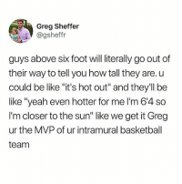 """Basketball, Be Like, and Memes: Greg Sheffer  @gsheffr  guys above six foot will literally go out of  their way to tell you how tall they are. u  could be like """"it's hot out"""" and they'll be  like """"yeah even hotter for me I'm 64 so  I'm closer to the sun"""" like we get it Greg  ur the MVP of ur intramural basketball  team He talking bout himself 😂 • Follow @savagememesss for more posts daily"""