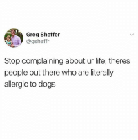 This would be the worst: Greg Sheffer  @gsheffr  Stop complaining about ur life, theres  people out there who are literally  allergic to dogs This would be the worst