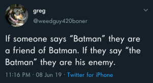"Batman facts: greg  @weedguy420boner  f someone says ""Batman"" they  friend of Batman. If they say ""the  Batman"" they are his enemy.  are  11:16 PM 08 Jun 19 Twitter for iPhone Batman facts"