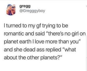 "Ass, Latinos, and Love: gregg  @Gregggyboy  I turned to my gf trying to be  romantic and said ""there's no girl on  planet earth I love more than you""  and she dead ass replied ""what  about the other planets?"" Forreal 🤔🤔😂😂 🔥 Follow Us 👉 @latinoswithattitude 🔥 latinosbelike latinasbelike latinoproblems mexicansbelike mexican mexicanproblems hispanicsbelike hispanic hispanicproblems latina latinas latino latinos hispanicsbelike"