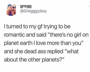 "I bet he's texting someone else on Mars 🙄🙄: gregg  @Gregggyboy  Iturned to my gf trying to be  romantic and said ""there's no girl on  planet earth I love more than you""  and she dead ass replied ""what  about the other planets?"" I bet he's texting someone else on Mars 🙄🙄"