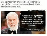 "Memes, Spurs, and American Dream: Gregg Popovich provided some incredibly  thoughtful comments on what Black History  Month means to him  IG: armelaninvibe  cism is] systemic.  If you were born white,  you automatically have a  monstrous advantage  educationally, economically,  culturally...""  Gregg Popovich, Spurs coach  h/t Spurs Nation  NATION @Regrann from @tattle.tailzz - Gregg Popovich has more frequently discussed social and political issues during pregame interviews this season. On Thursday, he was asked what Black History Month means to him. His response was just as strikingly thoughtful as you'd expect. ""Well, it's a remembrance, and a bit of a celebration in some ways. It sounds odd because we're not there yet, but it's always important to remember what has passed and what is being experienced now by the black population. It's a celebration of some of the good things that have happened, and a reminder that there's a lot more work to do. ""But more than anything, I think if people take the time to think about it, I think it is our national sin. It always intrigues me when people come out with, 'I'm tired of talking about that,' or, 'Do we have to talk about race again?' And the answer is, 'You're damned right we do.'"" Popovich then discussed systemic racism and white privilege. ""Because it's always there, and it's systemic, in the sense that when you talk about opportunity, it's not about, 'Well, if you lace up your shoes and you work hard, then you can have the American dream.' That's a bunch of hogwash. ""If you were born white, you automatically have a monstrous advantage — educationally, economically, culturally, in this society and all the systemic roadblocks that exist, whether it's in a judicial sense, a neighborhood sense with laws, zoning, education. We have huge problems in that regard that are very complicated, but take leadership, time, and real concern to try to solve. It's a tough one because people don't really want to face it."" BHM BlackHistoryMonth Melanin NoMuslimBan MuslimBan Africa via @melaninvibez400 - regrann Mediaoutrage"