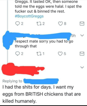memehumor:  Person thinks eggs are produced by killing chickens.: Greggs. It tasted OK, then someone  told me the eggs were halal. I spat the  fucker out & binned the rest.  #BoycottGreggs  respect mate sorry you had to go  through that  O 2  01  Replying to  I had the shits for days. I want my  eggs from BRITISH chickens that are  killed humanely. memehumor:  Person thinks eggs are produced by killing chickens.