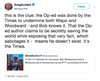 Anonymous Op: GregGutfeld  @greggutfeld  Follow  this is the clue: the Op-ed was done by the  Times to undermine both Wapo and  Woodward - and Bob knows it. That the Op-  world while exposing that very fact, which  sabotages it - means he doesn't exist. it's  the Times.  NewsBusters@newsbusters  In first TV interview for new book, Bob Woodward knock's  @nytimes use of anonymous op-ed #TTT ow.ly/Ed2a101 fmOn  11:38 AM -9 Sep 2018