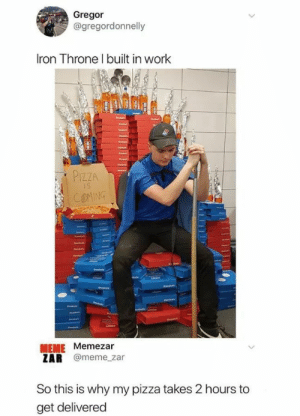 that goddamn pizza: Gregor  @gregordonnelly  Iron Throne I built in work  PIZZA  COMING  MEME Memezar  ZAR @meme_zar  So this is why my pizza takes 2 hours to  get delivered that goddamn pizza