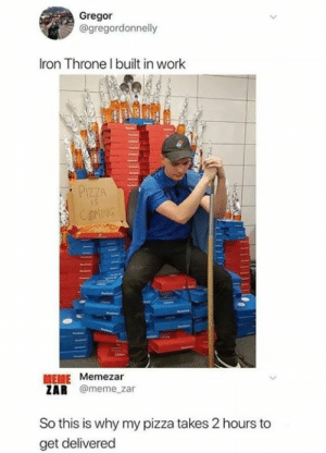 iron throne: Gregor  @gregordonnelly  Iron Throne l built in work  PIZZA  MEME Memezar  ZAR @meme_zar  So this is why my pizza takes 2 hours to  get delivered