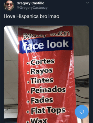 You can't say this isn't a creative name for a salon. Also fuck you Zuckerberg: Gregory Castillo  @GregoryCasteezy  I love Hispanics bro Imao  Beauty  face look  Cortes  Rayos  Tintes  Peinados  Fades  Flat Tops  Wax You can't say this isn't a creative name for a salon. Also fuck you Zuckerberg