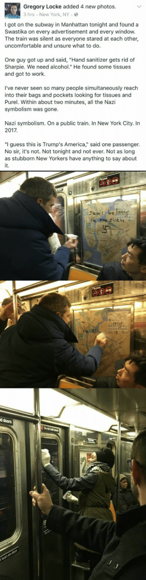 "thekilljoy-electriccyanide: quasi-normalcy: Spread this around; remind the world that for every Nazi, there's an entire train full of sensible people capable of basic moral behaviour.   Remember, hand sanitizer removes sharpie, and good hearted people remove hate : Gregory Locke added 4 new photos.  3 hrs New York, NY.  I got on the subway in Manhattan tonight and found a  Swastika on every advertisement and every windovw  The train was silent as everyone stared at each other,  uncomfortable and unsure what to do.  One guy got up and said, ""Hand sanitizer gets rid of  Sharpie. We need alcohol."" He found some tissues  and got to work.  I've never seen so many people simultaneously reach  into their bags and pockets looking for tissues and  Purel. Within about two minutes, all the Nazi  symbolism was gone.  Nazi symbolism. On a public train. In New York City. In  2017  ""I guess this is Trump's America,"" said one passenger.  No sir, it's not. Not tonight and not ever. Not as long  it.   He eve㎏   d doors  o nat hold doors thekilljoy-electriccyanide: quasi-normalcy: Spread this around; remind the world that for every Nazi, there's an entire train full of sensible people capable of basic moral behaviour.   Remember, hand sanitizer removes sharpie, and good hearted people remove hate"